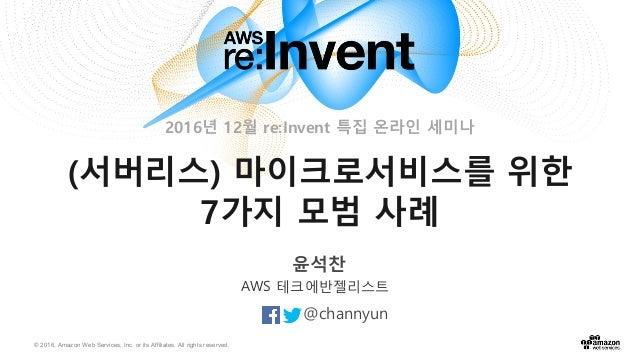© 2016, Amazon Web Services, Inc. or its Affiliates. All rights reserved. 윤석찬 @channyun AWS 테크에반젤리스트 (서버리스) 마이크로서비스를 위한 7가...