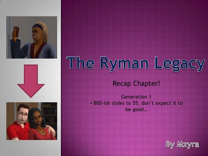 The Ryman Legacy<br />Recap Chapter!<br />Generation 1<br /><ul><li>800-ish slides to 55; don't expect it to be good…</li>...
