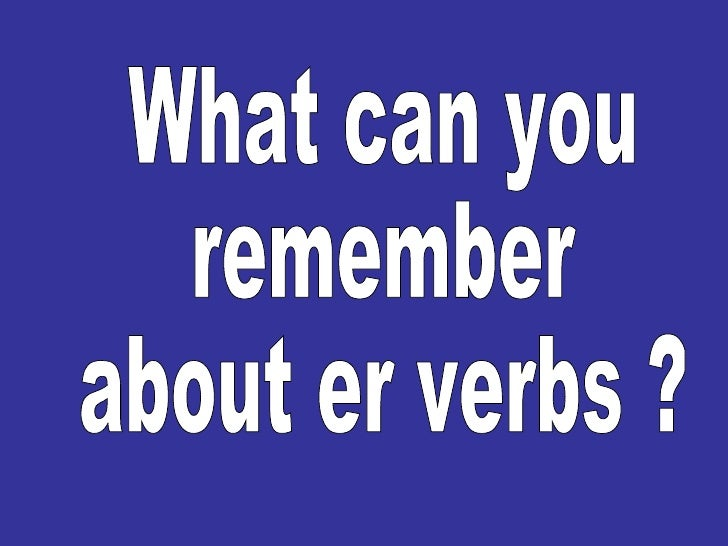 What can you  remember  about er verbs ?