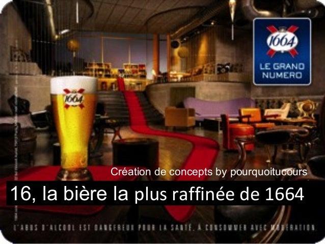 16, la bière la plus raffinée de 1664 Création de concepts by pourquoitucours