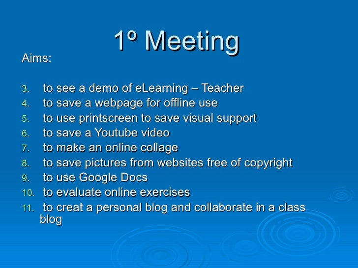 1º Meeting <ul><li>Aims: </li></ul><ul><li>to see a demo of eLearning – Teacher </li></ul><ul><li>to save a webpage for of...