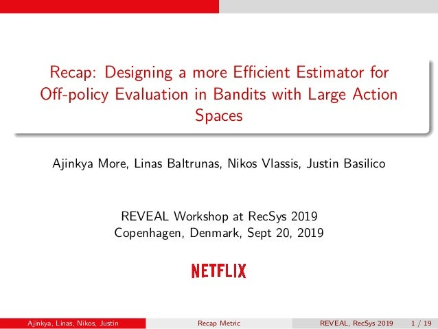 Recap: Designing a more Efficient Estimator for Off-policy Evaluation in Bandits with Large Action Spaces Ajinkya More, Linas...