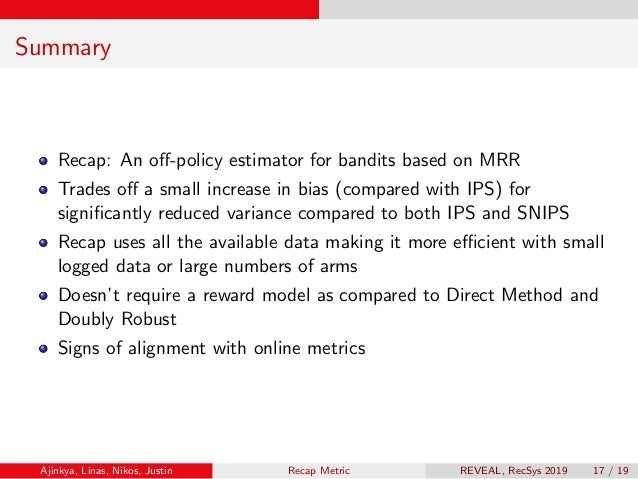 Summary Recap: An off-policy estimator for bandits based on MRR Trades off a small increase in bias (compared with IPS) for ...