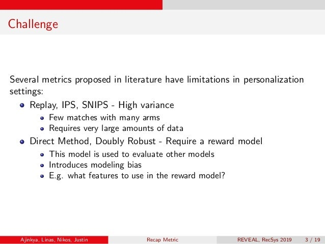 Challenge Several metrics proposed in literature have limitations in personalization settings: Replay, IPS, SNIPS - High v...