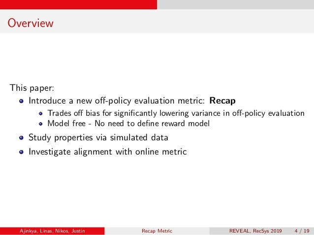 Overview This paper: Introduce a new off-policy evaluation metric: Recap Trades off bias for significantly lowering variance ...