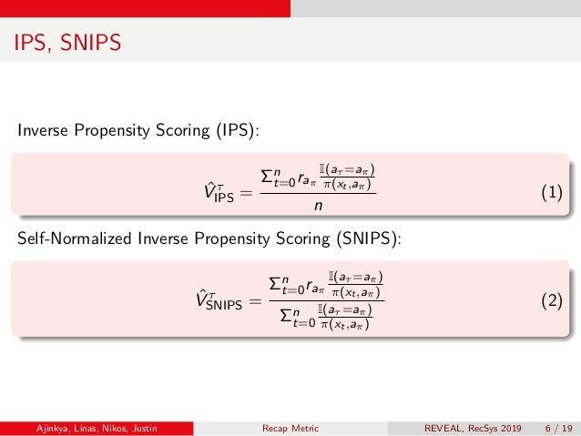 IPS, SNIPS Inverse Propensity Scoring (IPS): ˆV τ IPS = Σn t=0raπ I(aτ =aπ) π(xt ,aπ) n (1) Self-Normalized Inverse Propen...