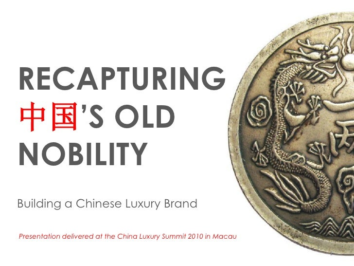 RECAPTURING中国'S OLDNOBILITYBuilding a Chinese Luxury BrandPresentation delivered at the China Luxury Summit 2010 in Macau ...