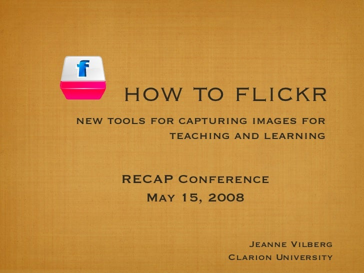 how to flickr <ul><li>new tools for capturing images for teaching and learning </li></ul>RECAP Conference May 15, 2008 Jea...