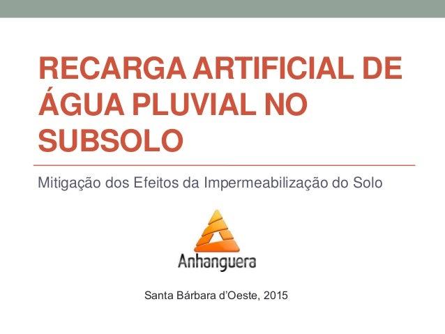 RECARGA ARTIFICIAL DE ÁGUA PLUVIAL NO SUBSOLO Mitigação dos Efeitos da Impermeabilização do Solo Santa Bárbara d'Oeste, 20...