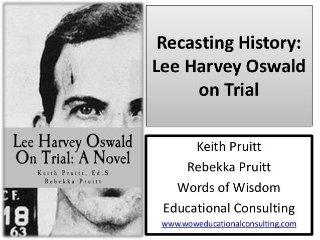 Recasting History: Lee Harvey Oswald on Trial Keith Pruitt Rebekka Pruitt Words of Wisdom Educational Consulting www.wowed...