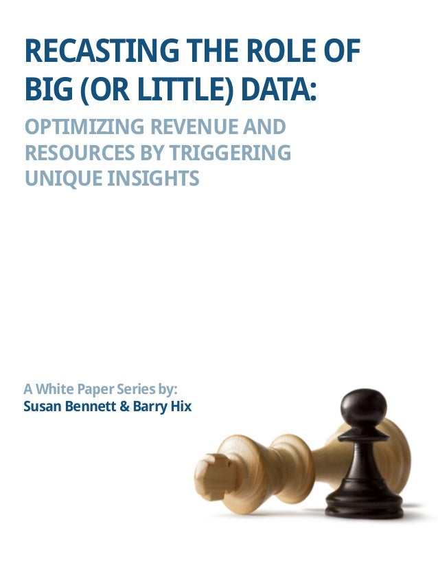 RECASTING THE ROLE OF BIG (OR LITTLE) DATA:  OPTIMIZING REVENUE AND  RESOURCES BY TRIGGERING  UNIQUE INSIGHTS  A White Pap...