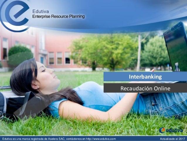 Recaudación Online Interbanking Edutiva es una marca registrada de Aselera SAC, contáctenos en http://www.edutiva.com Actu...