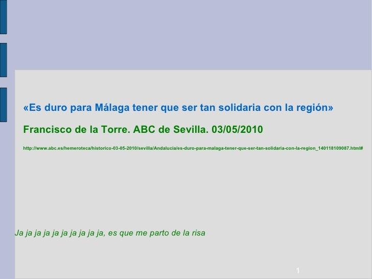 «Es duro para Málaga tener que ser tan solidaria con la región»  Francisco de la Torre. ABC de Sevilla. 03/05/2010 http://...