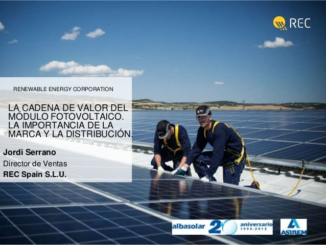 1 © 2012 REC All rights reserved.RENEWABLE ENERGY CORPORATIONLA CADENA DE VALOR DELMÓDULO FOTOVOLTAICO.LA IMPORTANCIA DE L...