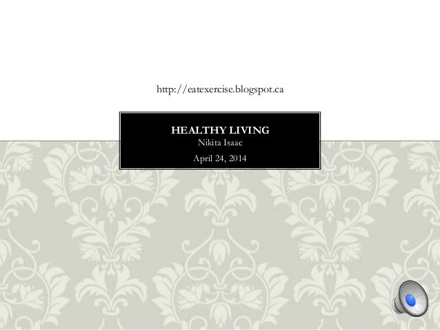 Nikita Isaac April 24, 2014 HEALTHY LIVING http://eatexercise.blogspot.ca