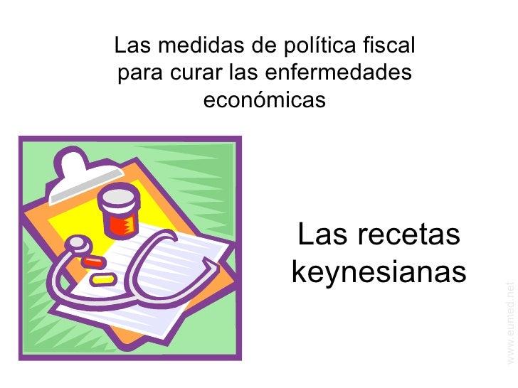 Las recetas keynesianas Las medidas de política fiscal para curar las enfermedades económicas