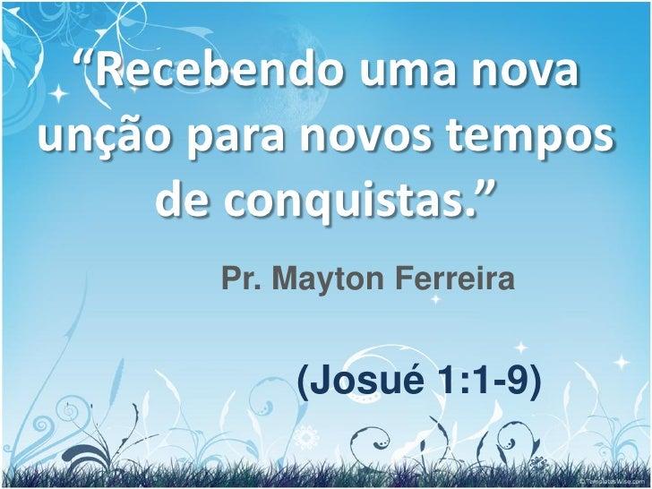 """""""Recebendo uma novaunção para novos tempos    de conquistas.""""       Pr. Mayton Ferreira           (Josué 1:1-9)"""