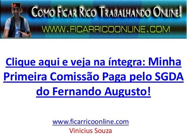 Clique aqui e veja na íntegra: Minha Primeira Comissão Paga pelo SGDA do Fernando Augusto! www.ficarricoonline.com Viniciu...