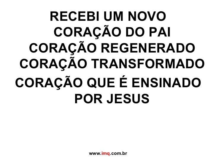 RECEBI UM NOVO CORAÇÃO DO PAI CORAÇÃO REGENERADO CORAÇÃO TRANSFORMADO CORAÇÃO QUE É ENSINADO POR JESUS www. imq .com.br