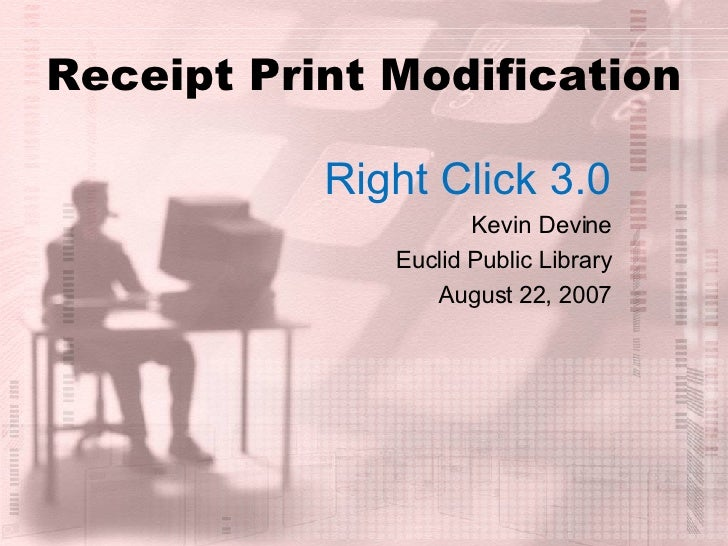 Receipt Print Modification Right Click 3.0 Kevin Devine Euclid Public Library August 22, 2007
