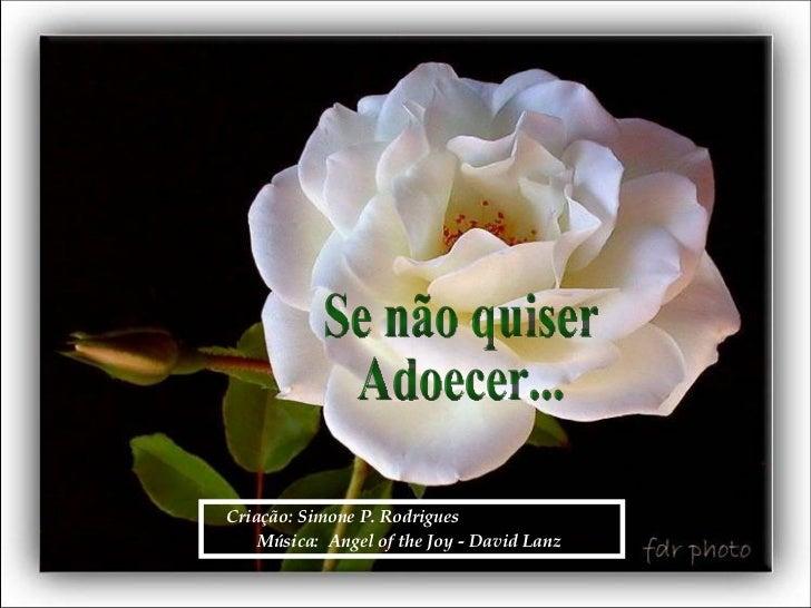 Criação: Simone P. Rodrigues  Música:  Angel of the Joy - David Lanz   Se não quiser Adoecer...