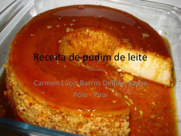 Receita de pudim de leiteCarmen Lúcia Barros Delfino Souza          Pólo - Piraí