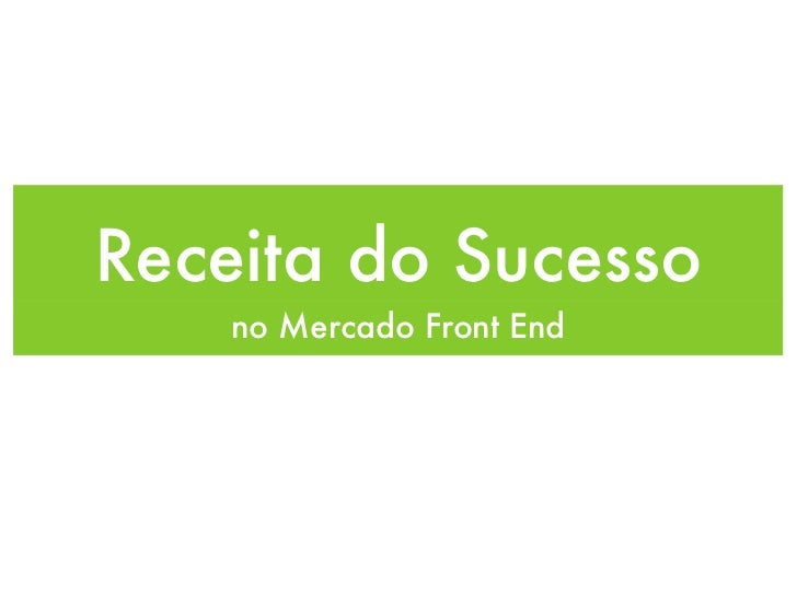 Receita do Sucesso    no Mercado Front End
