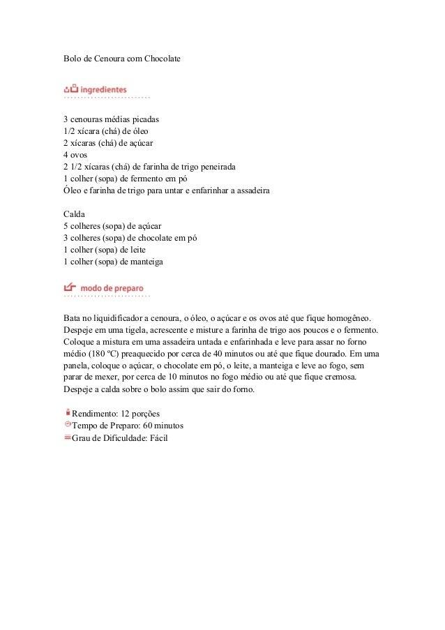 Bolo de Cenoura com Chocolate3 cenouras médias picadas1/2 xícara (chá) de óleo2 xícaras (chá) de açúcar4 ovos2 1/2 xícaras...