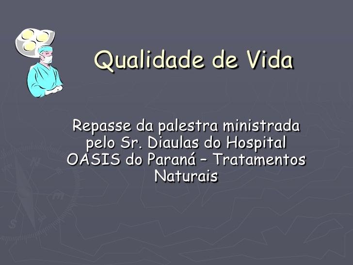 Qualidade de Vida  Repasse da palestra ministrada   pelo Sr. Diaulas do Hospital OASIS do Paraná – Tratamentos            ...