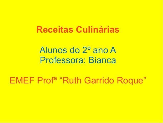 """Receitas Culinárias      Alunos do 2º ano A      Professora: BiancaEMEF Profª """"Ruth Garrido Roque"""""""