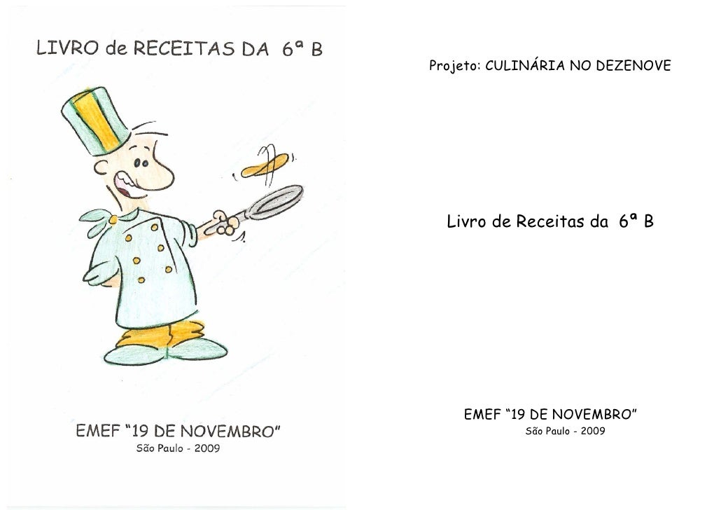 """Projeto: CULINÁRIA NO DEZENOVE       Livro de Receitas da 6ª B         EMEF """"19 DE NOVEMBRO""""            São Paulo - 2009"""