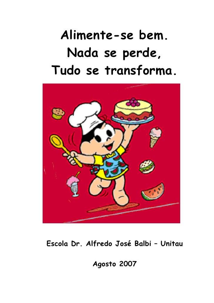 Alimente-se bem.    Nada se perde,  Tudo se transforma.     Escola Dr. Alfredo José Balbi – Unitau              Agosto 2007