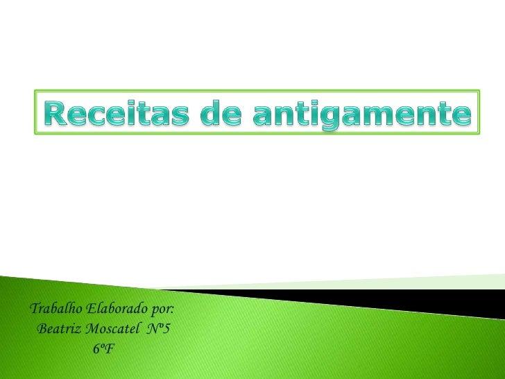 Receitas de antigamente<br />Trabalho Elaborado por:<br /> Beatriz Moscatel  Nº5<br />6ºF<br />