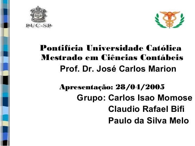 Pontifícia Universidade Católica  Mestrado em Ciências Contábeis  Prof. Dr. José Carlos Marion  Apresentação: 28/04/2005  ...