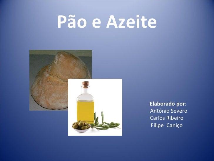 Pão e Azeite           Elaborado por:           António Severo           Carlos Ribeiro           Filipe Caniço