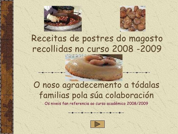 Receitas de postres do magosto recollidas no curso 2008 -2009    O noso agradecemento a tódalas  familias pola súa colabor...