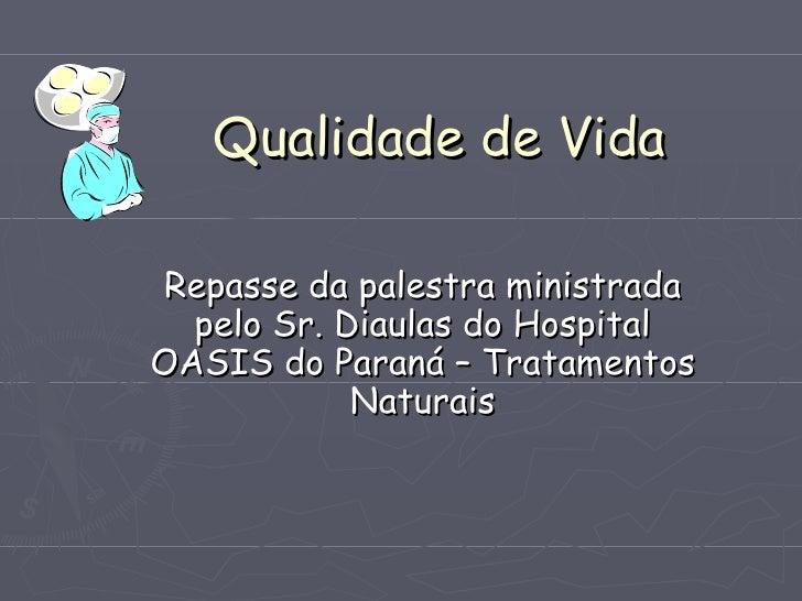 Qualidade de VidaRepasse da palestra ministrada  pelo Sr. Diaulas do HospitalOASIS do Paraná – Tratamentos            Natu...