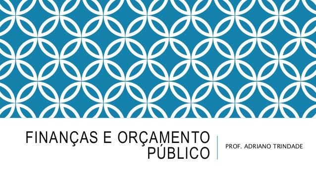 FINANÇAS E ORÇAMENTO PÚBLICO PROF. ADRIANO TRINDADE