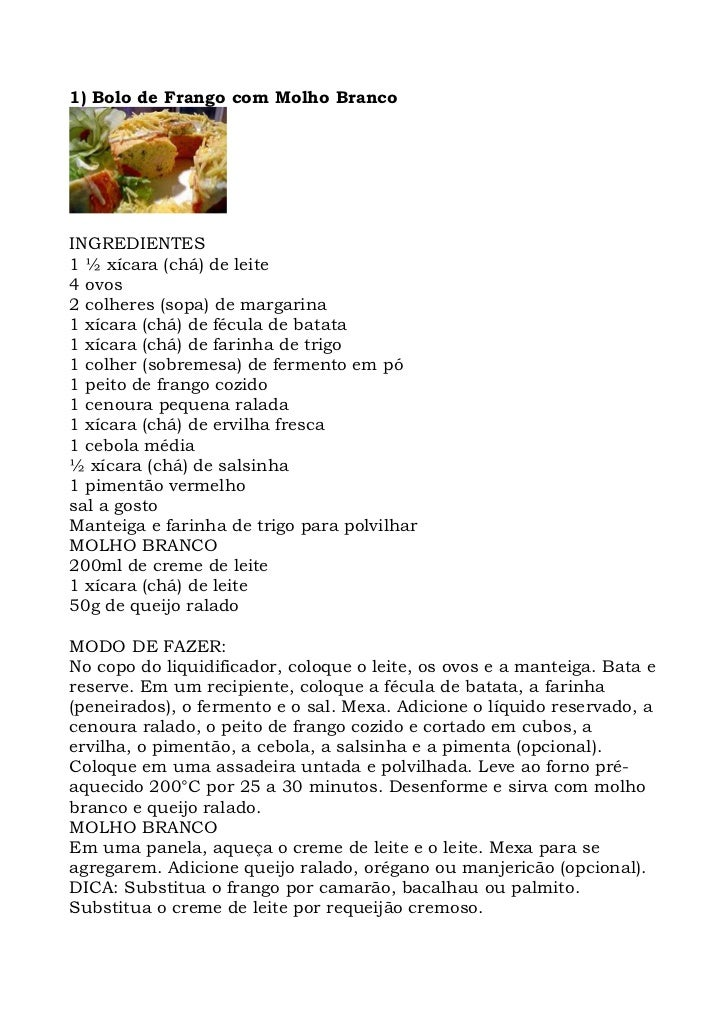 1) Bolo de Frango com Molho Branco     INGREDIENTES 1 ½ xícara (chá) de leite 4 ovos 2 colheres (sopa) de margarina 1 xíca...