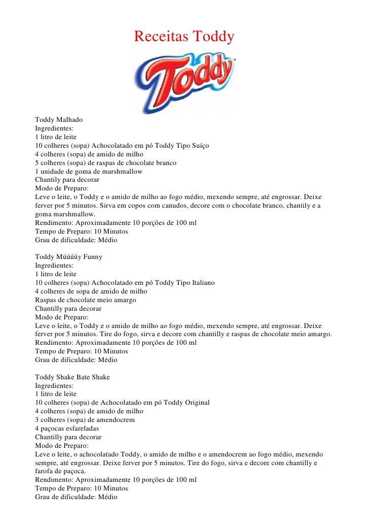 Receitas Toddy    Toddy Malhado Ingredientes: 1 litro de leite 10 colheres (sopa) Achocolatado em pó Toddy Tipo Suíço 4 co...