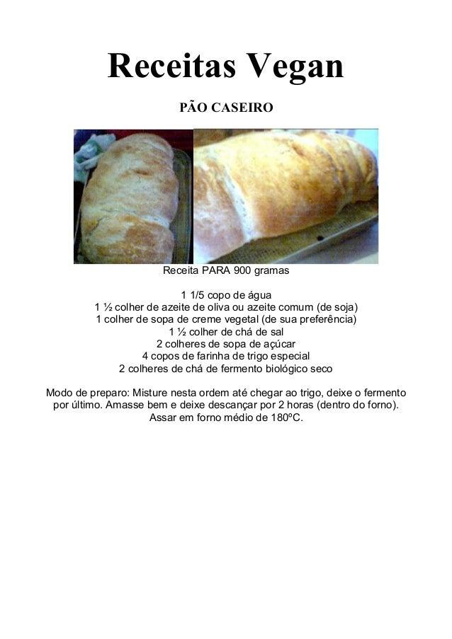 Receitas VeganPÃO CASEIROReceita PARA 900 gramas1 1/5 copo de água1 ½ colher de azeite de oliva ou azeite comum (de soja)1...