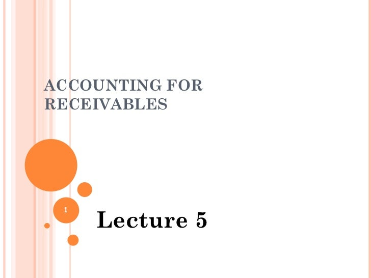 ACCOUNTING FOR RECEIVABLES Lecture 5
