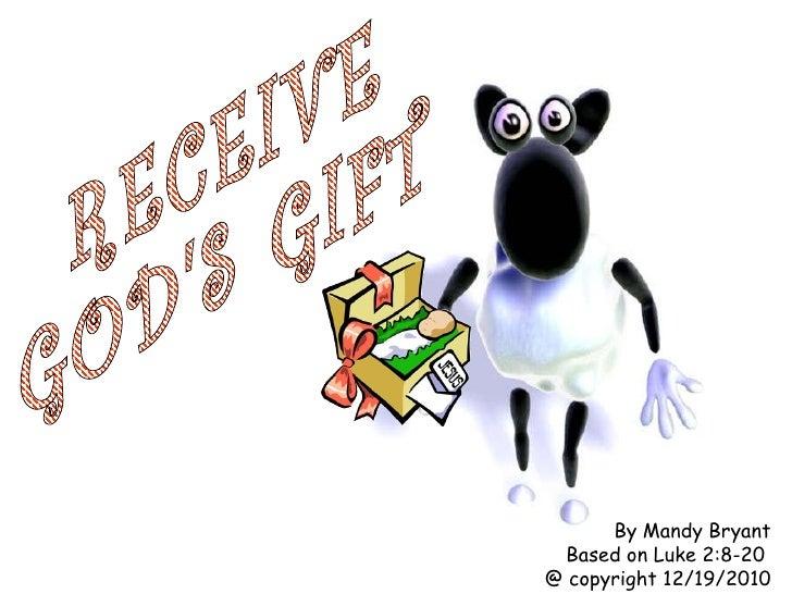 RECEIVE GOD'S GIFT By Mandy Bryant Based on Luke 2:8-20  @ copyright 12/19/2010