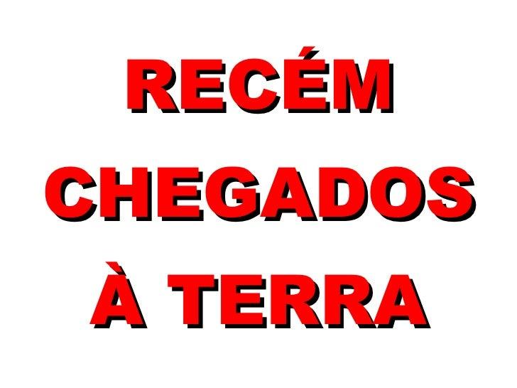 RECÉM CHEGADOS À TERRA