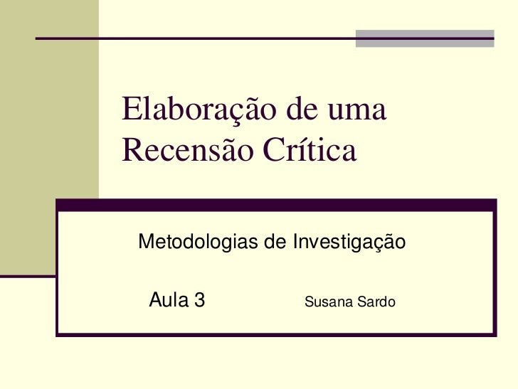Elaboração de uma Recensão Crítica   Metodologias de Investigação    Aula 3          Susana Sardo