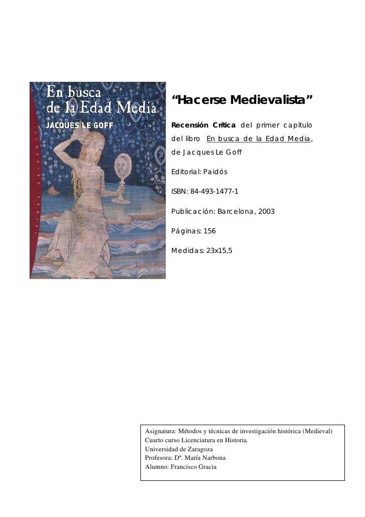"""""""Hacerse Medievalista""""         Recensión Crítica del primer capítulo         del libro En busca de la Edad Media,         ..."""