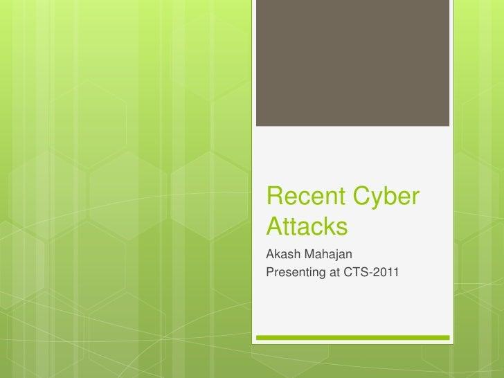 Recent Cyber Attacks <br />Akash Mahajan<br />Presenting at CTS-2011<br />