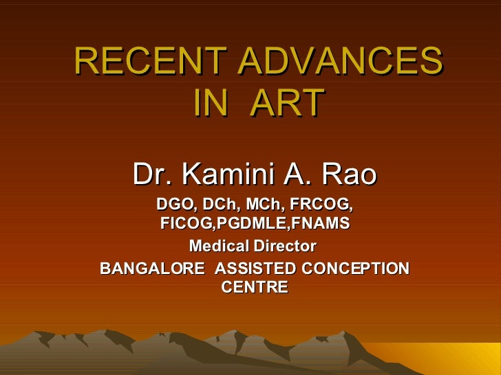 RECENT ADVANCES IN  ART Dr. Kamini A. Rao DGO, DCh, MCh, FRCOG, FICOG,PGDMLE,FNAMS Medical Director  BANGALORE  ASSISTED C...