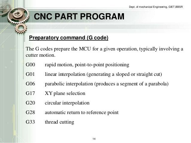CNC PART PROGRAM  Dept. of mechanical Engineering, GIET,BBSR  Preparatory command (G code)  The G codes prepare the MCU fo...