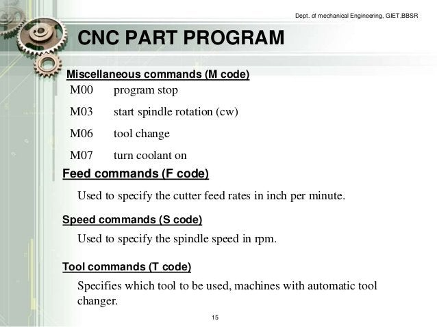 CNC PART PROGRAM  Dept. of mechanical Engineering, GIET,BBSR  Miscellaneous commands (M code)  M00 program stop  M03 start...